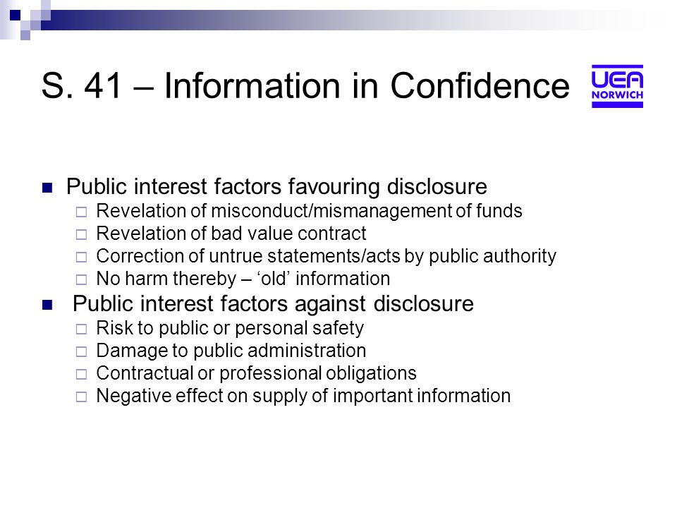 S. 41 – Information in Confidence Public interest factors favouring disclosure Revelation of misconduct/mismanagement of funds Revelation of bad value