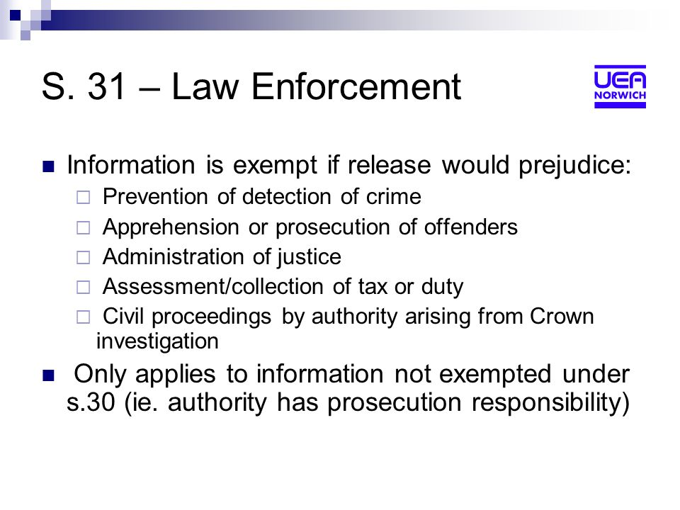 S. 31 – Law Enforcement Information is exempt if release would prejudice: Prevention of detection of crime Apprehension or prosecution of offenders Ad