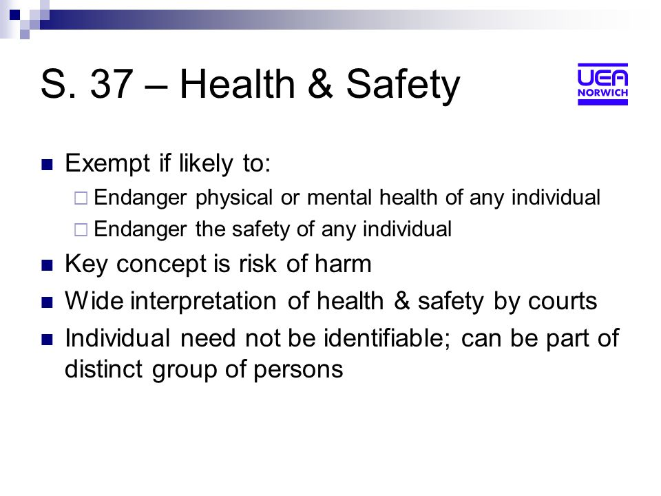S. 37 – Health & Safety Exempt if likely to: Endanger physical or mental health of any individual Endanger the safety of any individual Key concept is
