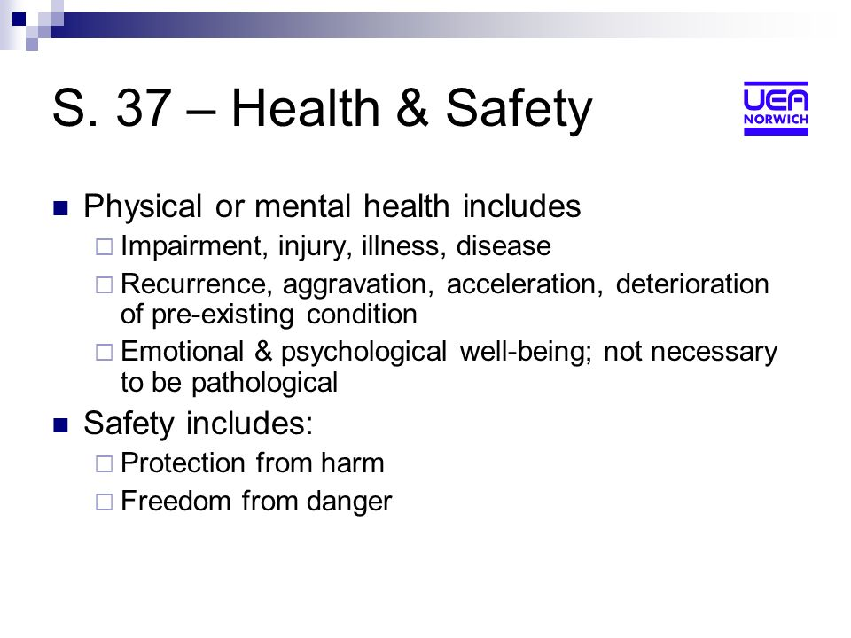 S. 37 – Health & Safety Physical or mental health includes Impairment, injury, illness, disease Recurrence, aggravation, acceleration, deterioration o