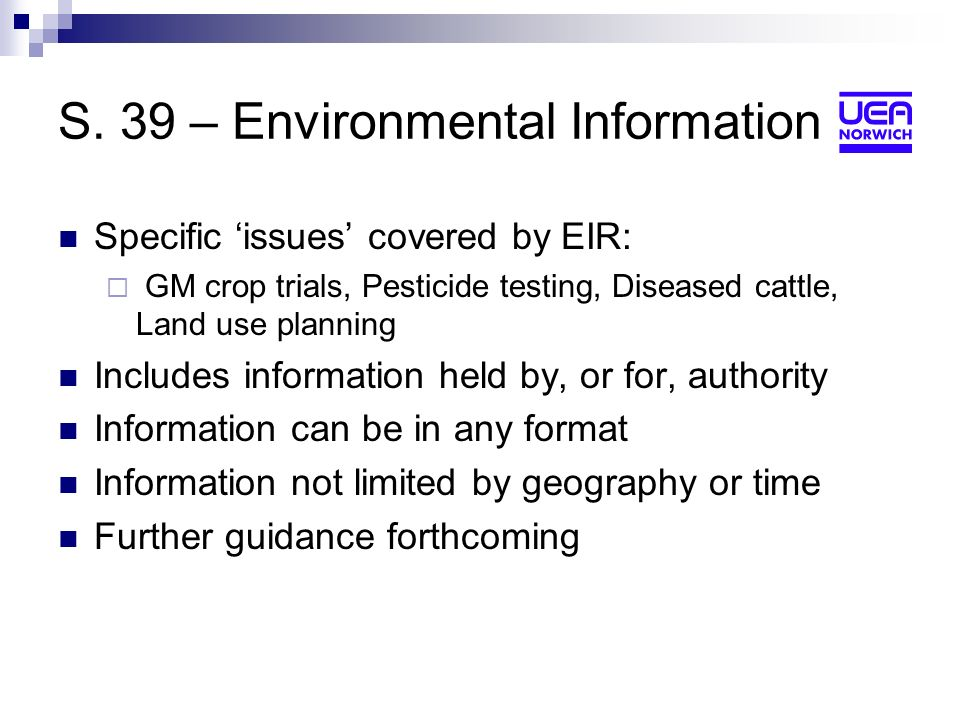 S. 39 – Environmental Information Specific issues covered by EIR: GM crop trials, Pesticide testing, Diseased cattle, Land use planning Includes infor