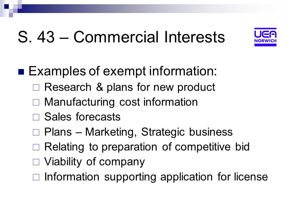 S. 43 – Commercial Interests Examples of exempt information: Research & plans for new product Manufacturing cost information Sales forecasts Plans – M