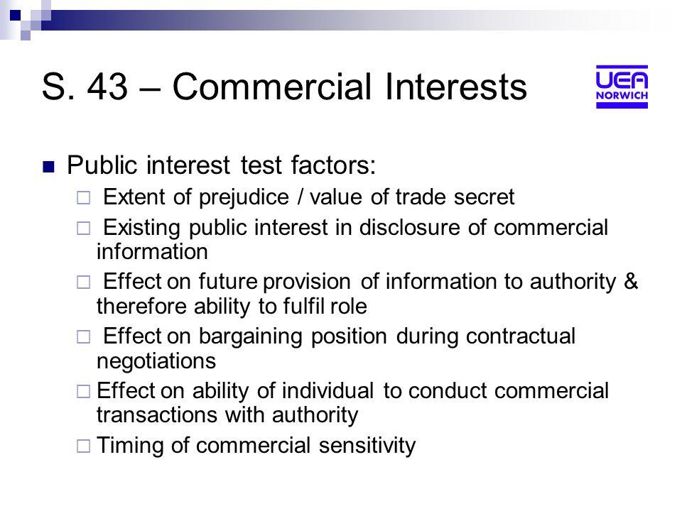 S. 43 – Commercial Interests Public interest test factors: Extent of prejudice / value of trade secret Existing public interest in disclosure of comme