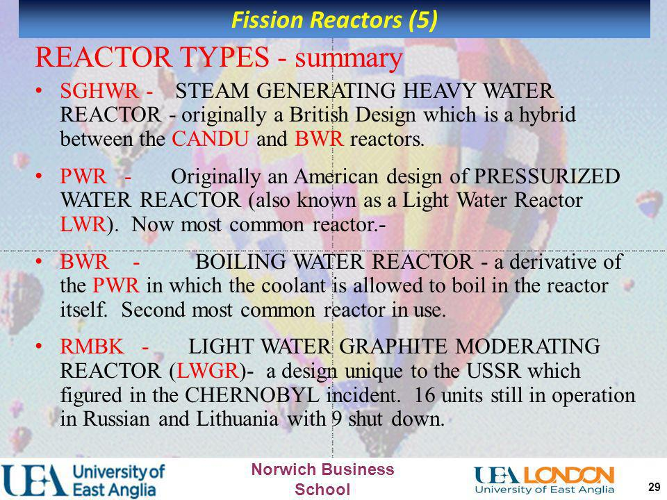 Norwich Business School 28 REACTOR TYPES – summary 1 MAGNOX - Original British Design named after the magnesium alloy used as fuel cladding. Four reac