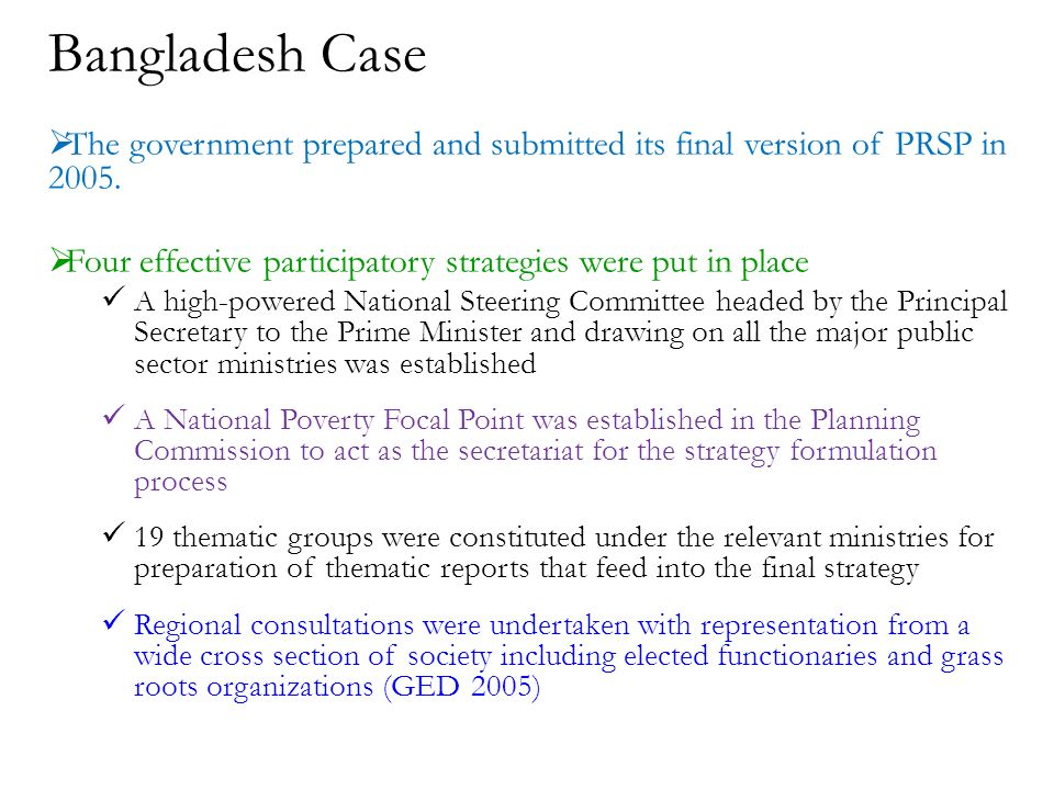 Bangladesh Case The government prepared and submitted its final version of PRSP in 2005.