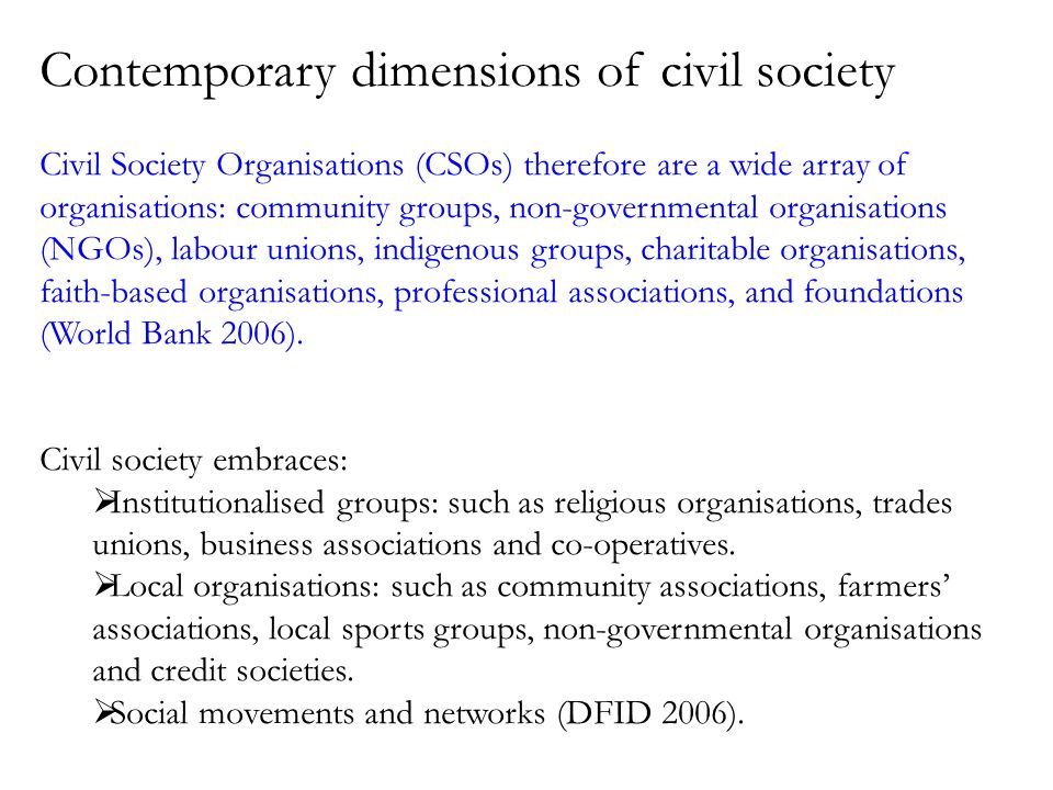 Contemporary dimensions of civil society Civil Society Organisations (CSOs) therefore are a wide array of organisations: community groups, non-governmental organisations (NGOs), labour unions, indigenous groups, charitable organisations, faith-based organisations, professional associations, and foundations (World Bank 2006).