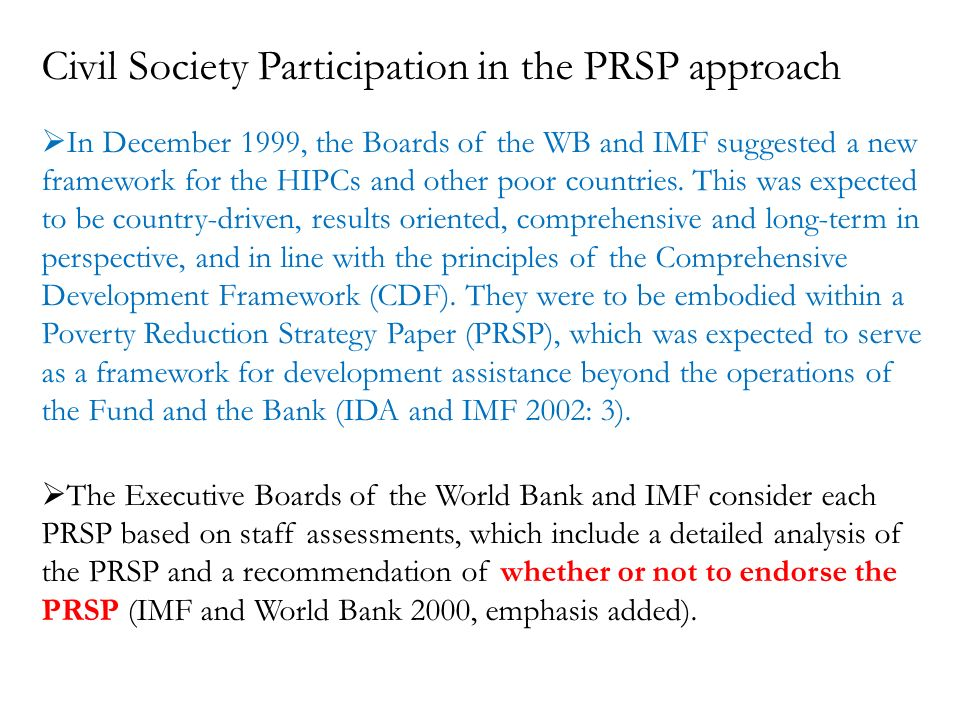 Civil Society Participation in the PRSP approach In December 1999, the Boards of the WB and IMF suggested a new framework for the HIPCs and other poor countries.