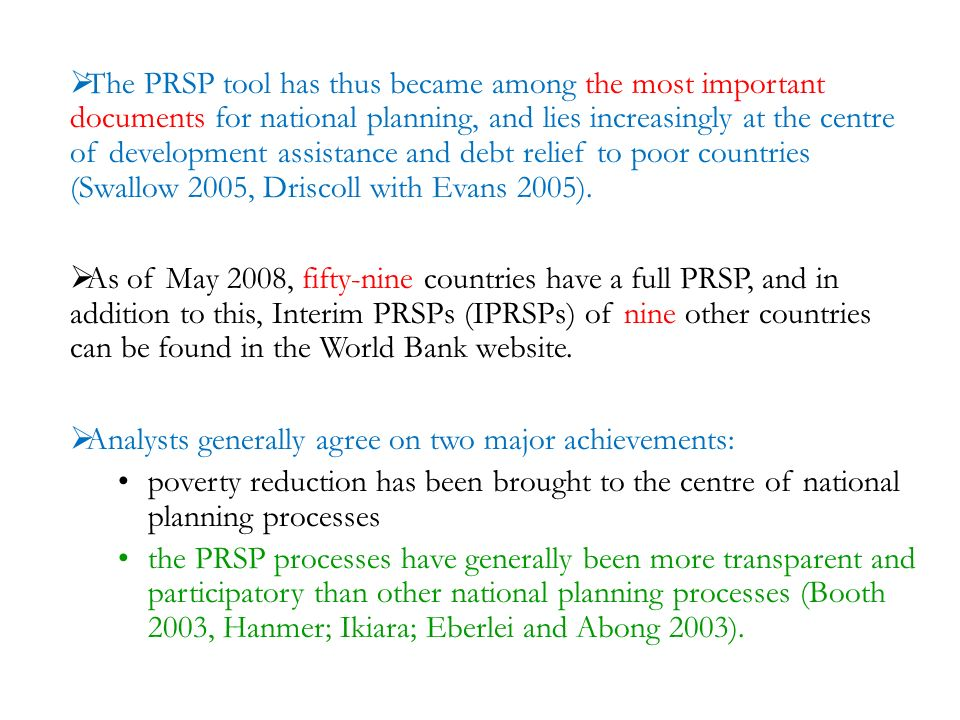The PRSP tool has thus became among the most important documents for national planning, and lies increasingly at the centre of development assistance and debt relief to poor countries (Swallow 2005, Driscoll with Evans 2005).