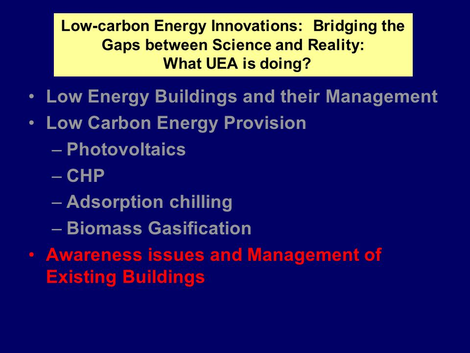 Low Energy Buildings and their Management Low Carbon Energy Provision –Photovoltaics –CHP –Adsorption chilling –Biomass Gasification Awareness issues and Management of Existing Buildings Low-carbon Energy Innovations: Bridging the Gaps between Science and Reality: What UEA is doing