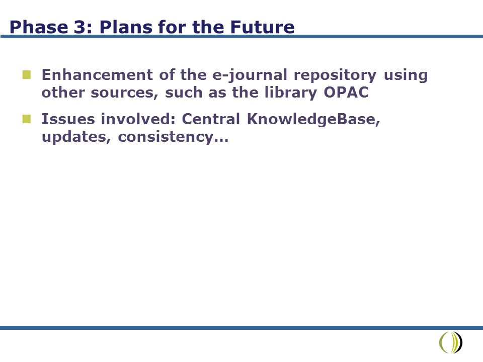 Phase 3: Plans for the Future Enhancement of the e-journal repository using other sources, such as the library OPAC Issues involved: Central KnowledgeBase, updates, consistency…