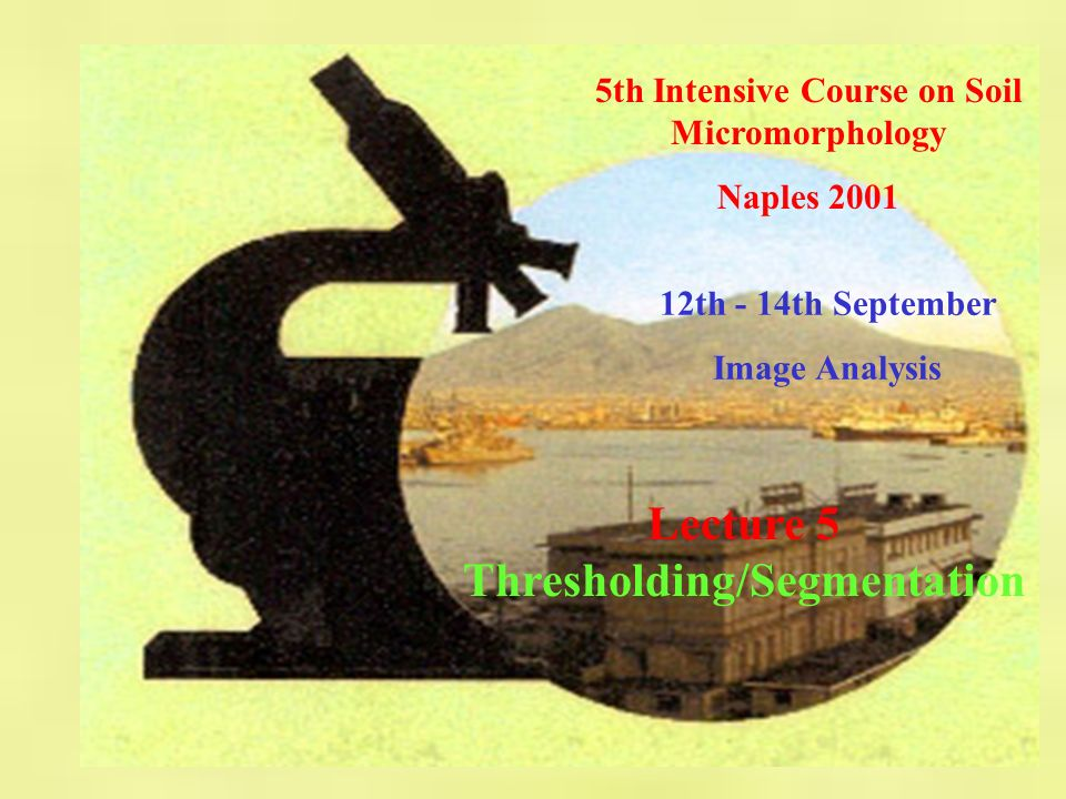 5th Intensive Course on Soil Micromorphology - Naples 2001 Image Analysis - Lecture 5: Thresholding/Segmentation basic interactive methods manual editting removal of isolated Noise pixels using SigmaScan using HIT/MISS filters.