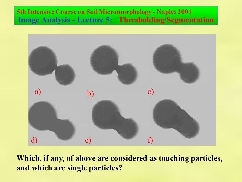 5th Intensive Course on Soil Micromorphology - Naples 2001 Image Analysis - Lecture 5: Thresholding/Segmentation a) f)e)d) c) b) Which, if any, of above are considered as touching particles, and which are single particles