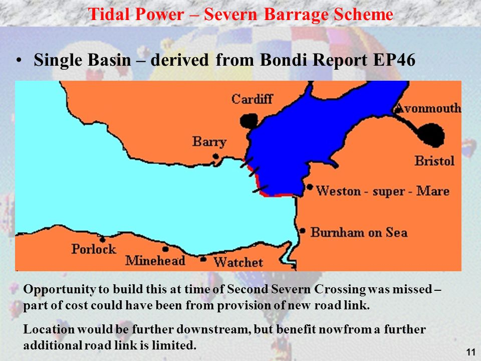 11 Single Basin – derived from Bondi Report EP46 Tidal Power – Severn Barrage Scheme Opportunity to build this at time of Second Severn Crossing was missed – part of cost could have been from provision of new road link.