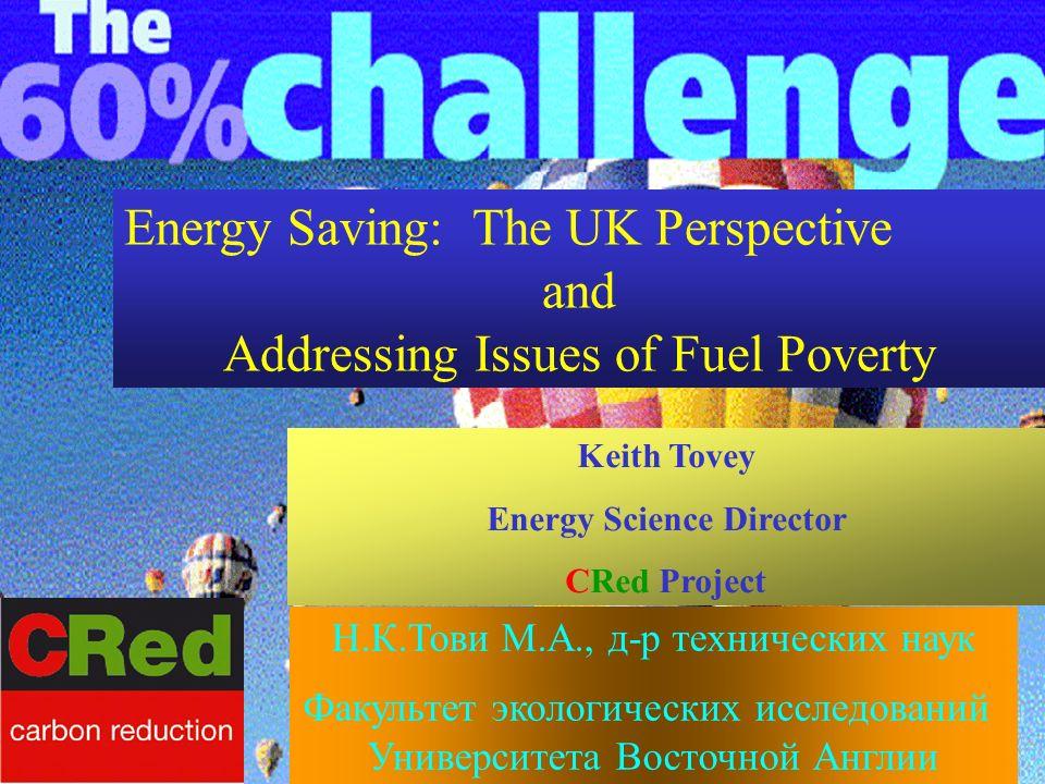 Energy Saving: The UK Perspective and Addressing Issues of Fuel Poverty Keith Tovey Energy Science Director CRed Project Н.К.Тови М.А., д-р технических наук Факультет экологических исследований Университета Восточной Англии