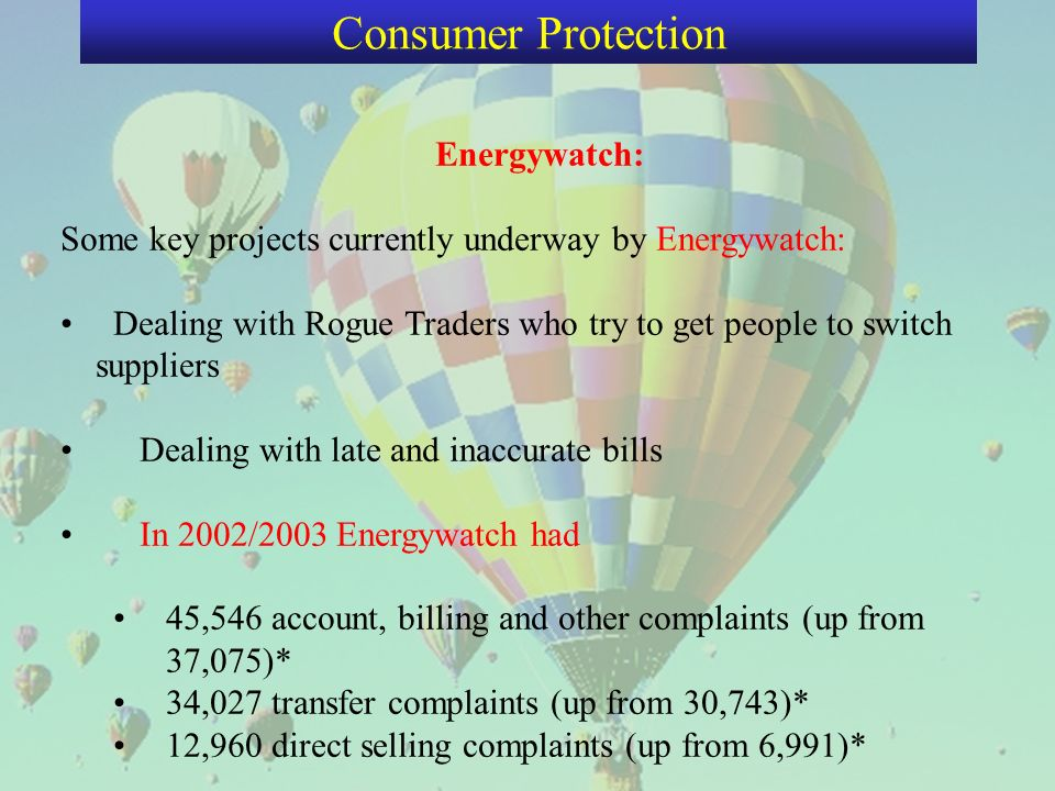 Energywatch: Some key projects currently underway by Energywatch: Dealing with Rogue Traders who try to get people to switch suppliers Dealing with late and inaccurate bills In 2002/2003 Energywatch had 45,546 account, billing and other complaints (up from 37,075)* 34,027 transfer complaints (up from 30,743)* 12,960 direct selling complaints (up from 6,991)* Consumer Protection