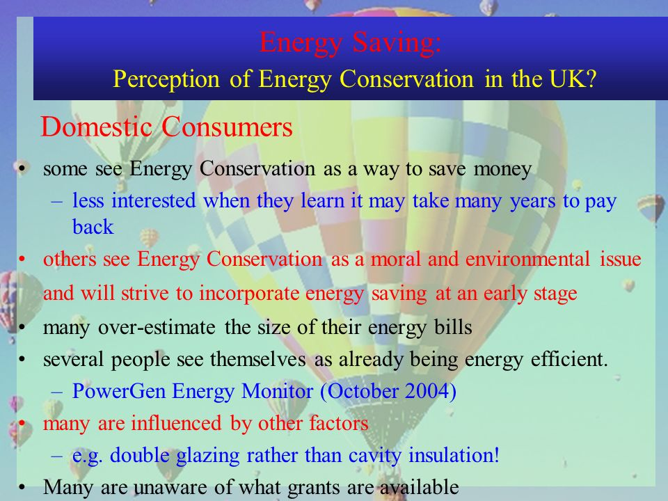 some see Energy Conservation as a way to save money –less interested when they learn it may take many years to pay back others see Energy Conservation as a moral and environmental issue and will strive to incorporate energy saving at an early stage many over-estimate the size of their energy bills several people see themselves as already being energy efficient.