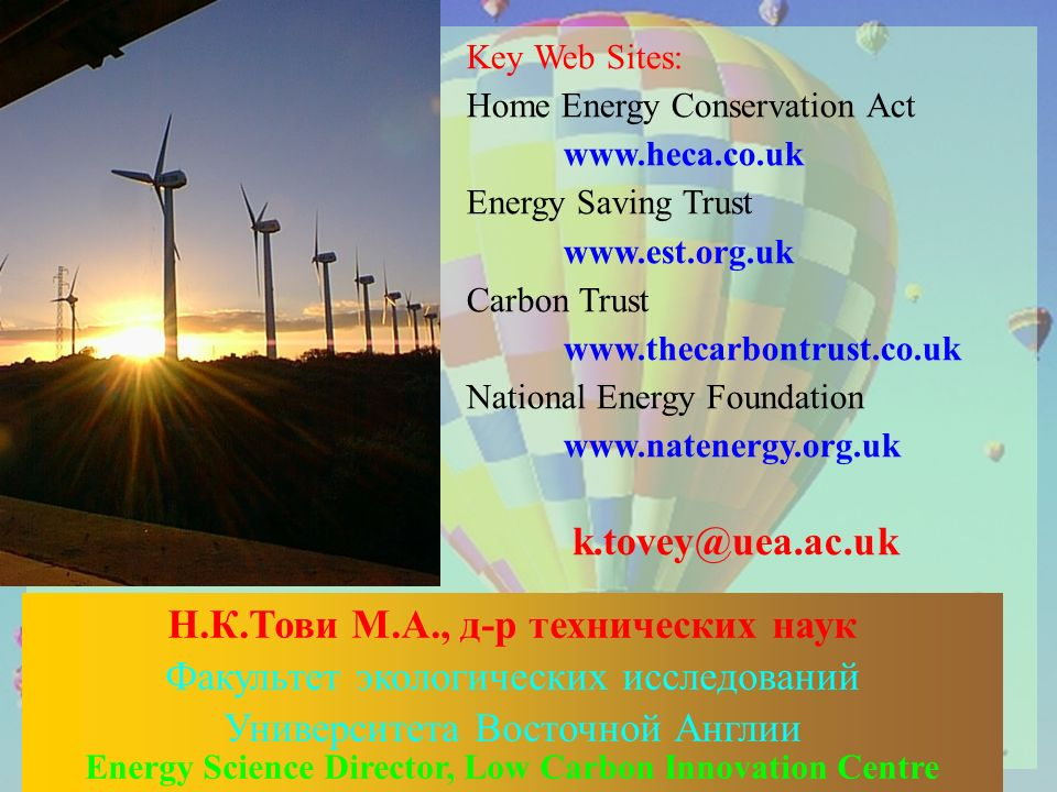 Key Web Sites: Home Energy Conservation Act www.heca.co.uk Energy Saving Trust www.est.org.uk Carbon Trust www.thecarbontrust.co.uk National Energy Foundation www.natenergy.org.uk Н.К.Тови М.А., д-р технических наук Факультет экологических исследований Университета Восточной Англии Energy Science Director, Low Carbon Innovation Centre k.tovey@uea.ac.uk