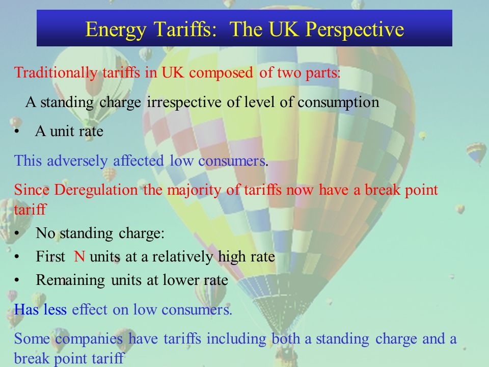 Energy Tariffs: The UK Perspective TariffABCD Standing charge (£ per annum)400020 Unit Rate A (pence per kWh)8.51211.59.5 Break Point (kWh)10002500 Unit Rate B (pence per kWh)8.68.88.5 Cheapest Tariffs < 1000 kWh C 1000 to 1500 D 1500 to 4500 B > 4500 A