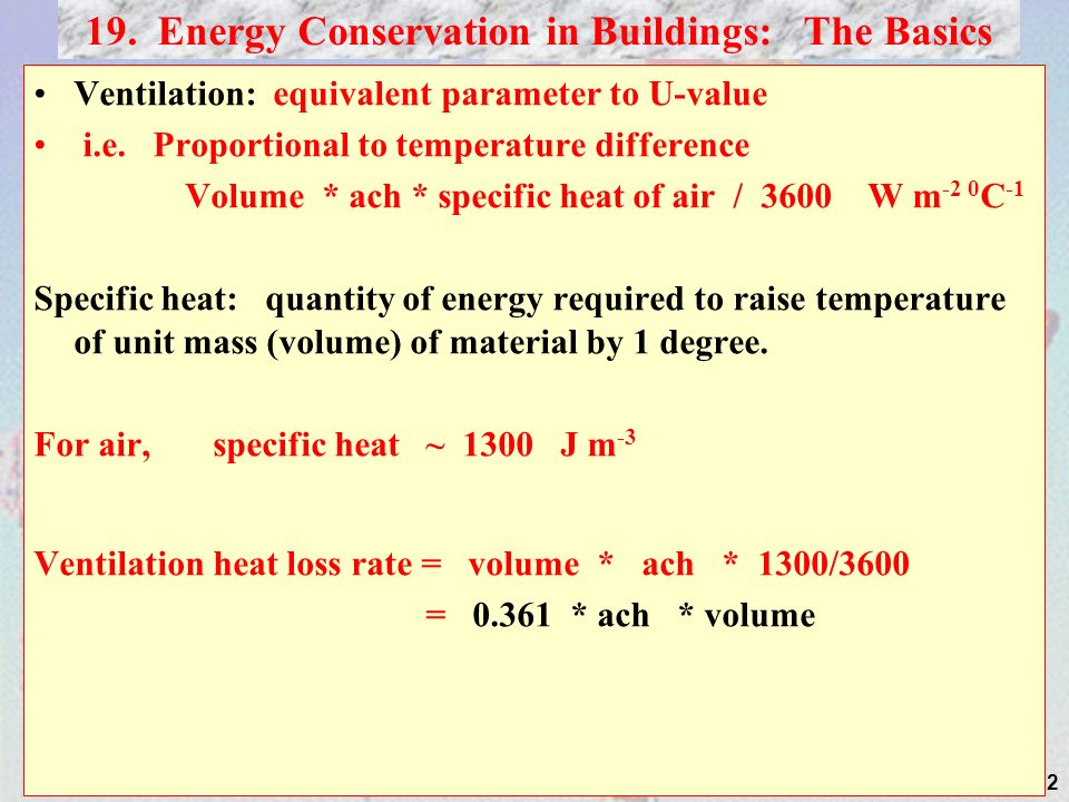 12 Ventilation: equivalent parameter to U-value i.e. Proportional to temperature difference Volume * ach * specific heat of air / 3600 W m -2 0 C -1 S