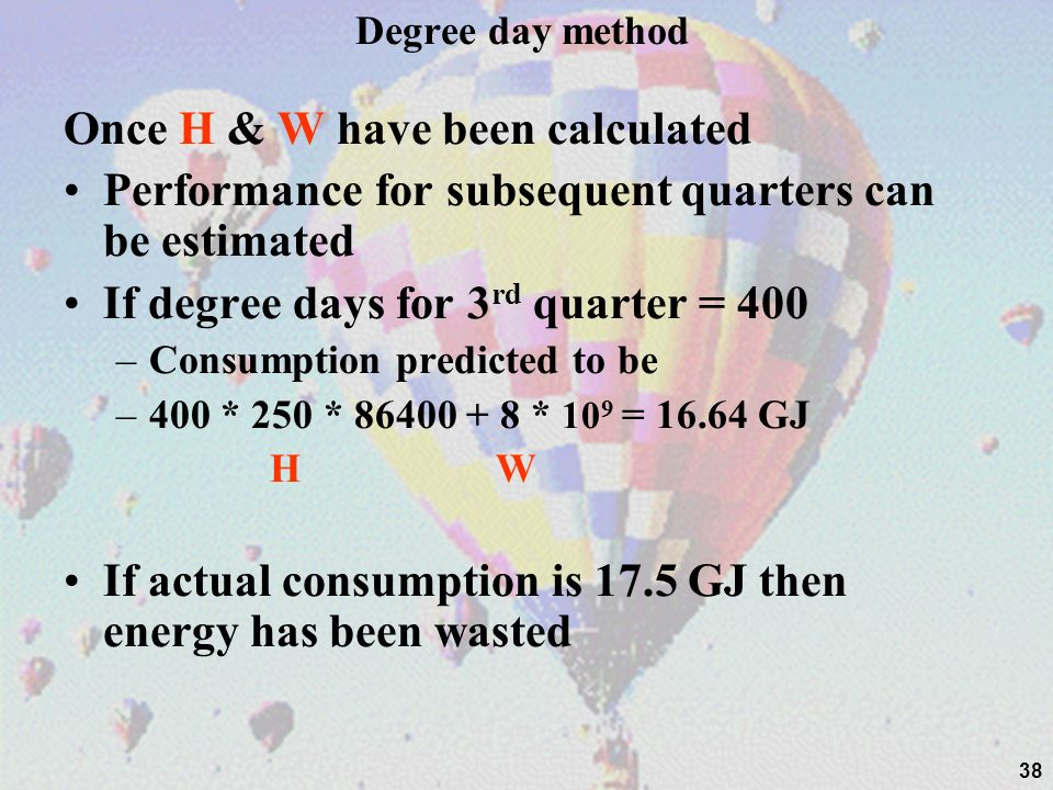 38 Degree day method Once H & W have been calculated Performance for subsequent quarters can be estimated If degree days for 3 rd quarter = 400 –Consu
