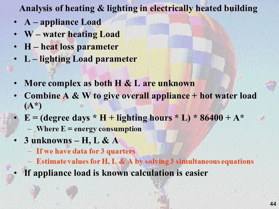 44 Analysis of heating & lighting in electrically heated building A – appliance Load W – water heating Load H – heat loss parameter L – lighting Load