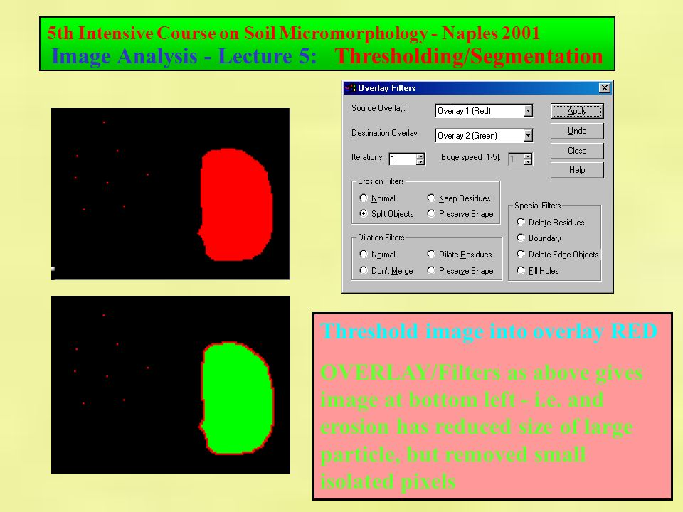 5th Intensive Course on Soil Micromorphology - Naples 2001 Image Analysis - Lecture 5: Thresholding/Segmentation Threshold image into overlay RED OVERLAY/Filters as above gives image at bottom left - i.e.