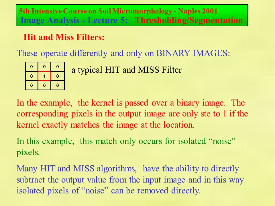 5th Intensive Course on Soil Micromorphology - Naples 2001 Image Analysis - Lecture 5: Thresholding/Segmentation Hit and Miss Filters: These operate differently and only on BINARY IMAGES: a typical HIT and MISS Filter In the example, the kernel is passed over a binary image.