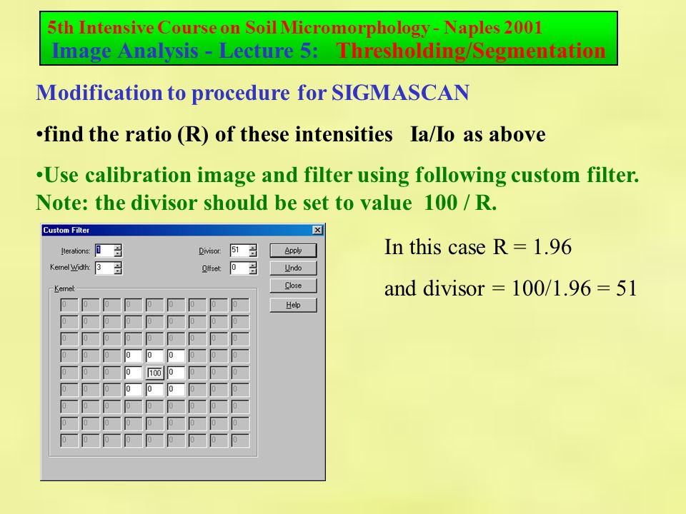 5th Intensive Course on Soil Micromorphology - Naples 2001 Image Analysis - Lecture 5: Thresholding/Segmentation Modification to procedure for SIGMASCAN find the ratio (R) of these intensities Ia/Io as above Use calibration image and filter using following custom filter.