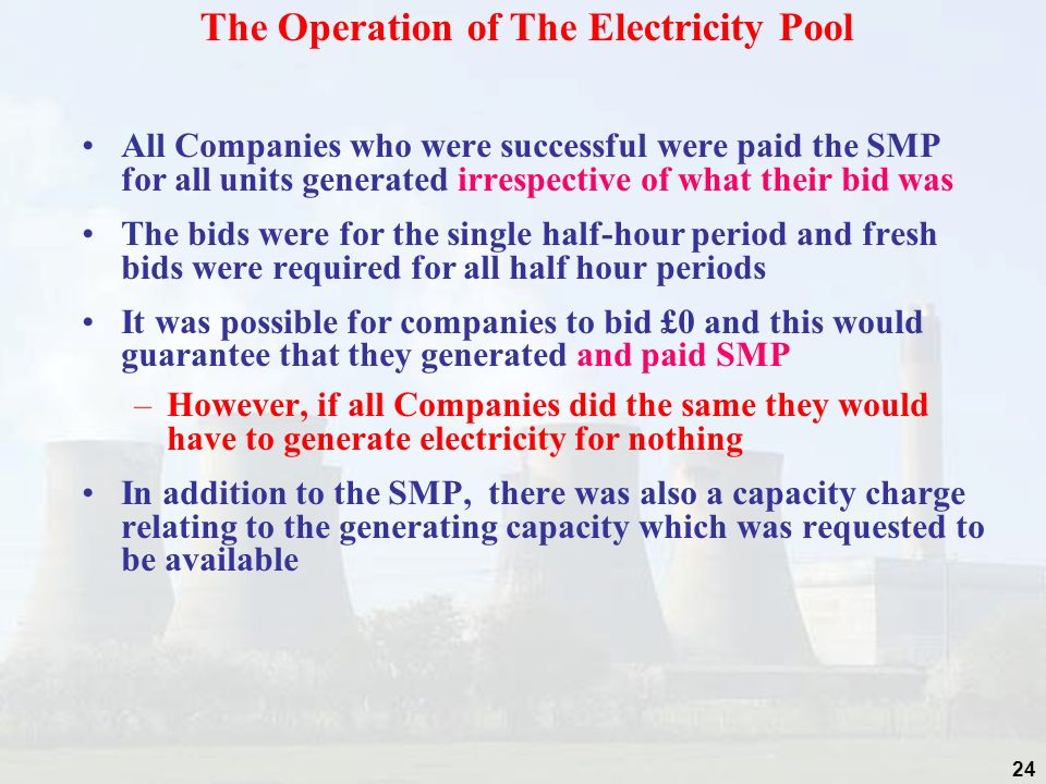 24 All Companies who were successful were paid the SMP for all units generated irrespective of what their bid was The bids were for the single half-hour period and fresh bids were required for all half hour periods It was possible for companies to bid £0 and this would guarantee that they generated and paid SMP –However, if all Companies did the same they would have to generate electricity for nothing In addition to the SMP, there was also a capacity charge relating to the generating capacity which was requested to be available The Operation of The Electricity Pool