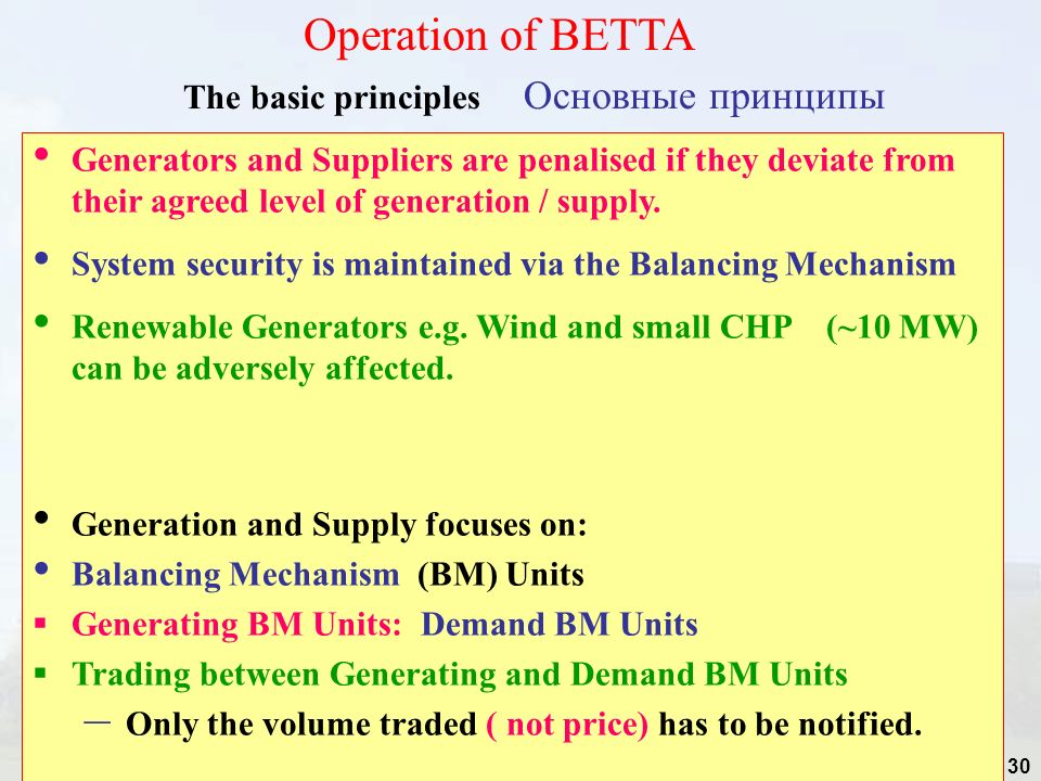 30 The basic principles Основные принципы Operation of BETTA Generators and Suppliers are penalised if they deviate from their agreed level of generation / supply.