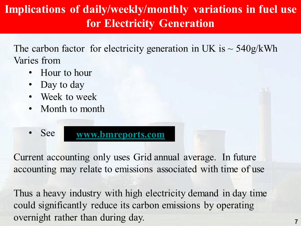 7 Implications of daily/weekly/monthly variations in fuel use for Electricity Generation The carbon factor for electricity generation in UK is ~ 540g/