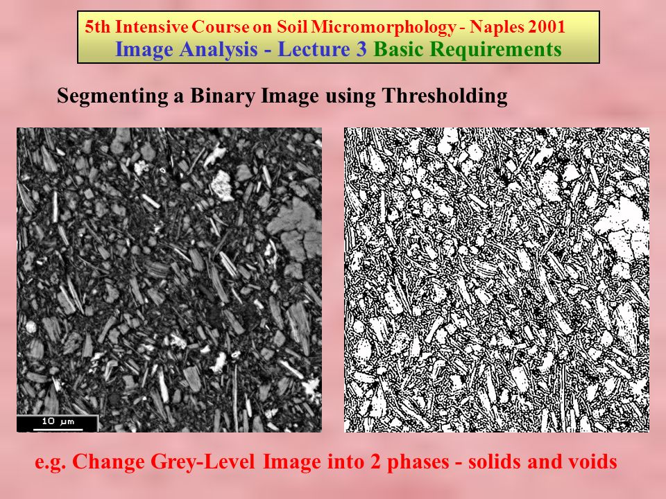 5th Intensive Course on Soil Micromorphology - Naples 2001 Image Analysis - Lecture 3 Basic Requirements Segmenting a Binary Image using Thresholding e.g.