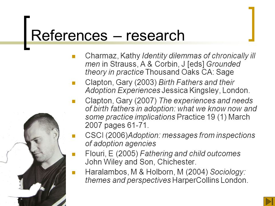References – research Charmaz, Kathy Identity dilemmas of chronically ill men in Strauss, A & Corbin, J [eds] Grounded theory in practice Thousand Oaks CA: Sage Clapton, Gary (2003) Birth Fathers and their Adoption Experiences Jessica Kingsley, London.