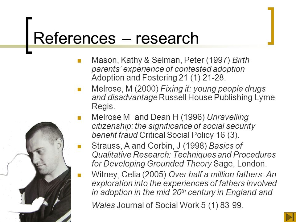 References – research Mason, Kathy & Selman, Peter (1997) Birth parents experience of contested adoption Adoption and Fostering 21 (1)