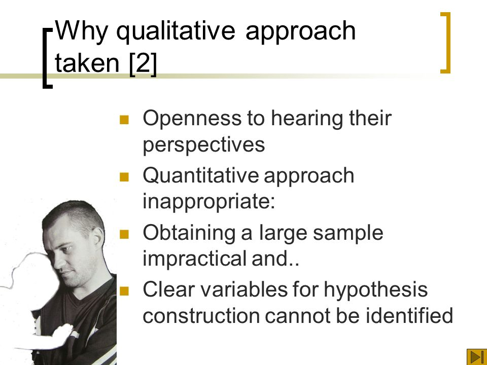 Why qualitative approach taken [2] Openness to hearing their perspectives Quantitative approach inappropriate: Obtaining a large sample impractical and..