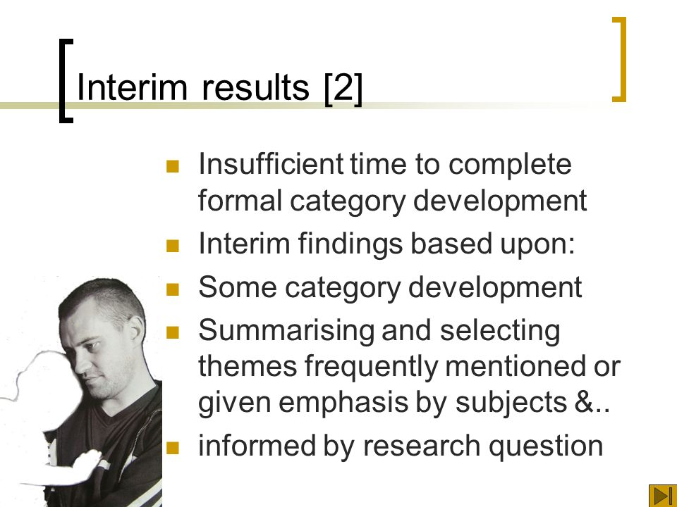 Interim results [2] Insufficient time to complete formal category development Interim findings based upon: Some category development Summarising and selecting themes frequently mentioned or given emphasis by subjects &..