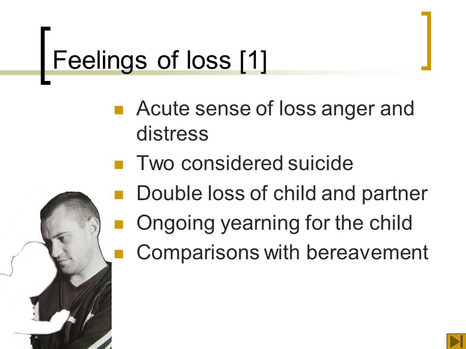 Feelings of loss [1] Acute sense of loss anger and distress Two considered suicide Double loss of child and partner Ongoing yearning for the child Comparisons with bereavement