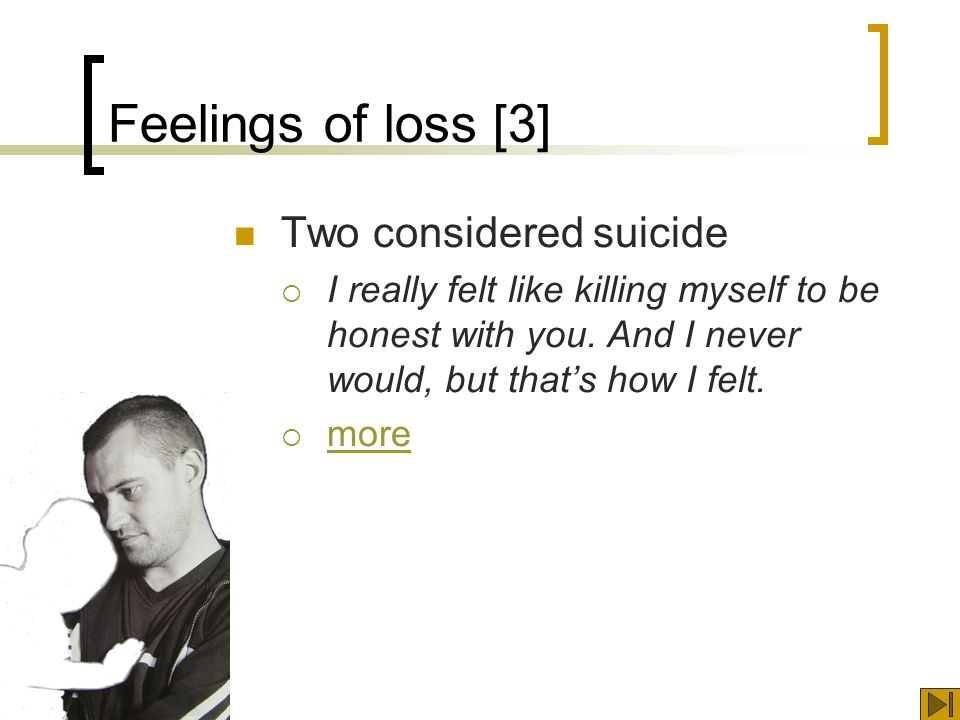 Feelings of loss [3] Two considered suicide I really felt like killing myself to be honest with you.
