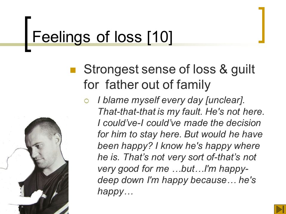 Feelings of loss [10] Strongest sense of loss & guilt for father out of family I blame myself every day [unclear].