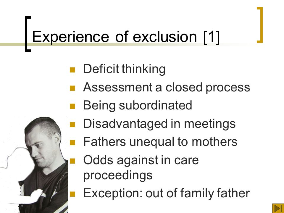 Experience of exclusion [1] Deficit thinking Assessment a closed process Being subordinated Disadvantaged in meetings Fathers unequal to mothers Odds against in care proceedings Exception: out of family father