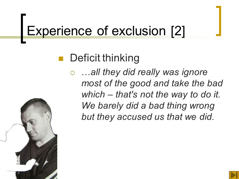 Experience of exclusion [2] Deficit thinking …all they did really was ignore most of the good and take the bad which – that s not the way to do it.