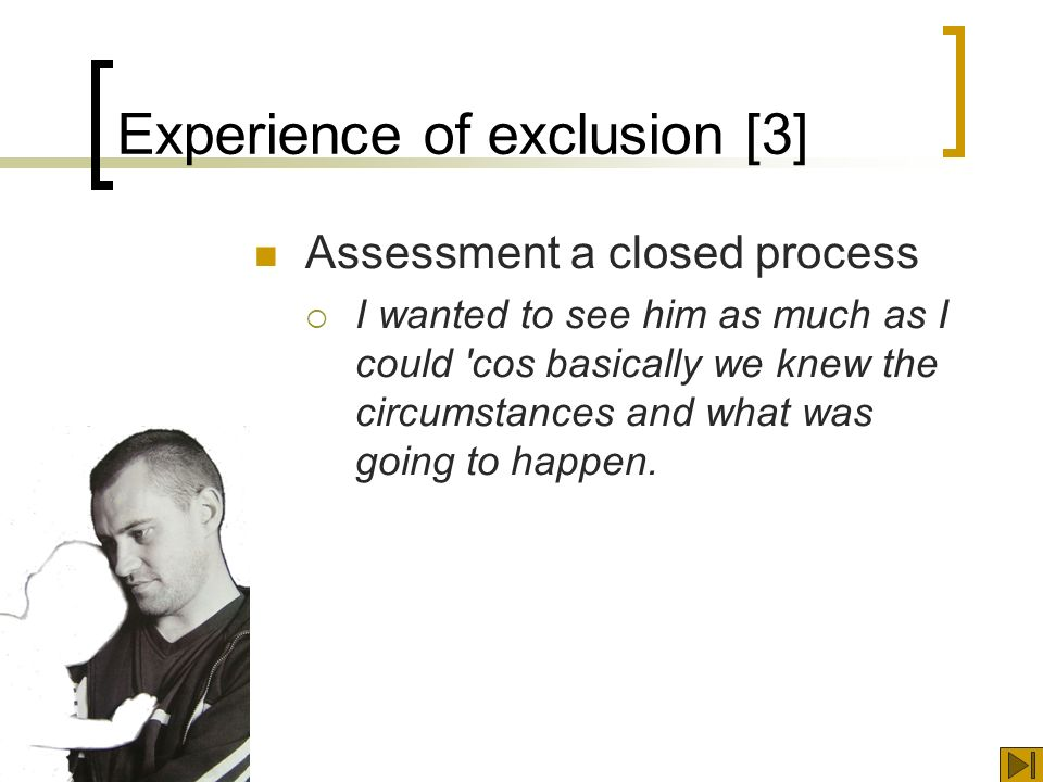Experience of exclusion [3] Assessment a closed process I wanted to see him as much as I could cos basically we knew the circumstances and what was going to happen.