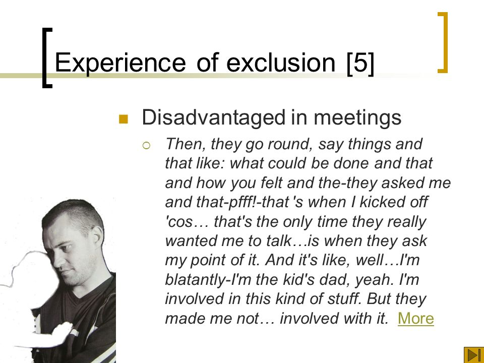 Experience of exclusion [5] Disadvantaged in meetings Then, they go round, say things and that like: what could be done and that and how you felt and the-they asked me and that-pfff!-that s when I kicked off cos… that s the only time they really wanted me to talk…is when they ask my point of it.