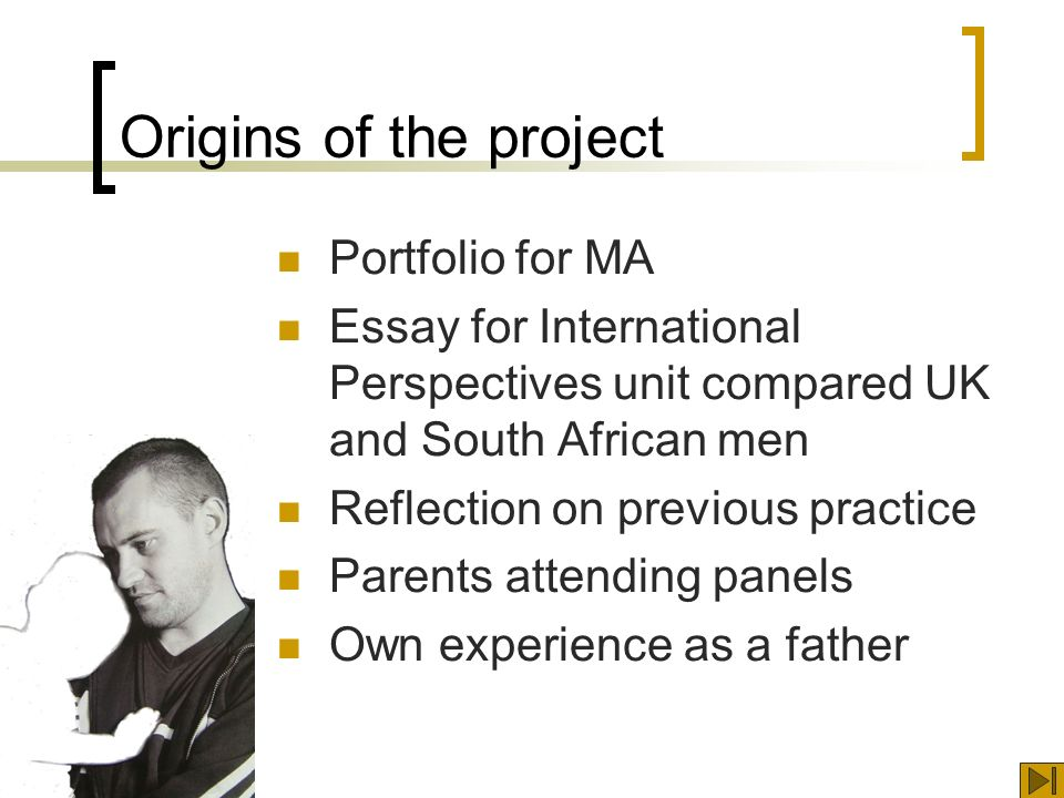 Origins of the project Portfolio for MA Essay for International Perspectives unit compared UK and South African men Reflection on previous practice Parents attending panels Own experience as a father