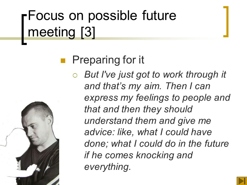 Focus on possible future meeting [3] Preparing for it But I ve just got to work through it and thats my aim.