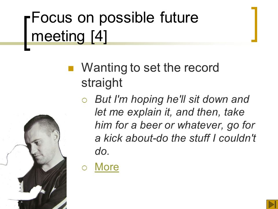 Focus on possible future meeting [4] Wanting to set the record straight But I m hoping he ll sit down and let me explain it, and then, take him for a beer or whatever, go for a kick about-do the stuff I couldn t do.