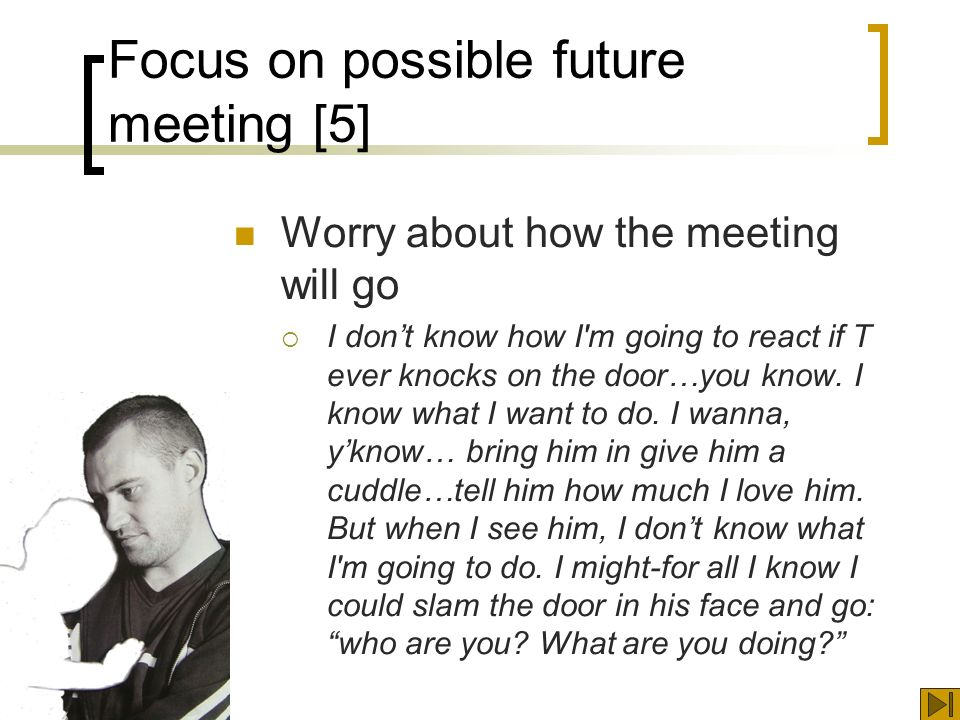 Focus on possible future meeting [5] Worry about how the meeting will go I dont know how I m going to react if T ever knocks on the door…you know.