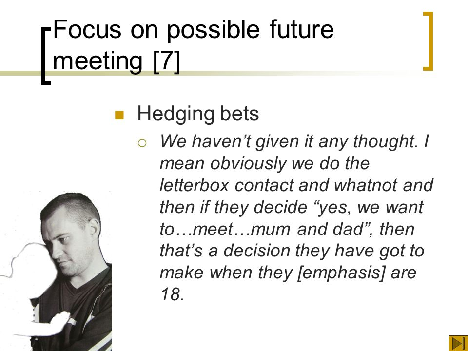 Focus on possible future meeting [7] Hedging bets We havent given it any thought.