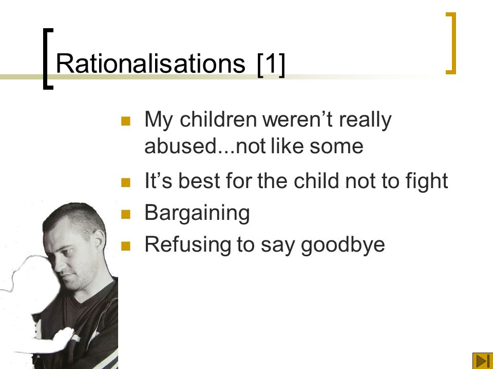 Rationalisations [1] My children werent really abused...not like some Its best for the child not to fight Bargaining Refusing to say goodbye