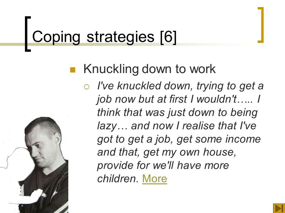 Coping strategies [6] Knuckling down to work I ve knuckled down, trying to get a job now but at first I wouldn t…..